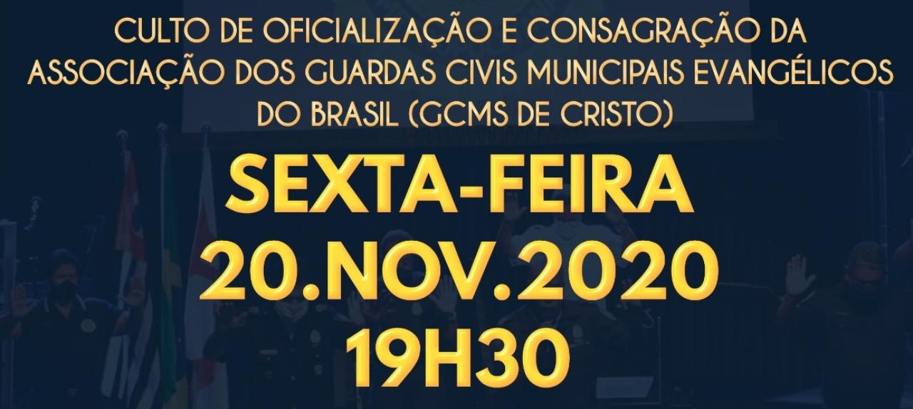 20/11 - Culto de Oficialização e Consagração da Associação dos Guardas Civis Municipais Evangélicos do Brasil (GCMs de Cristo)