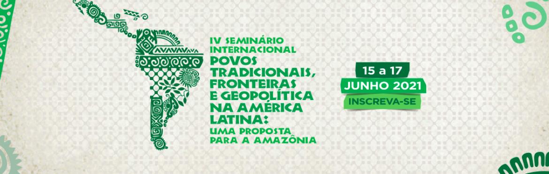 IV SEMINÁRIO INTERNACIONAL SOBRE POVOS TRADICIONAIS, FRONTEIRAS E GEOPOLÍTICA NA AMÉRICA LATINA