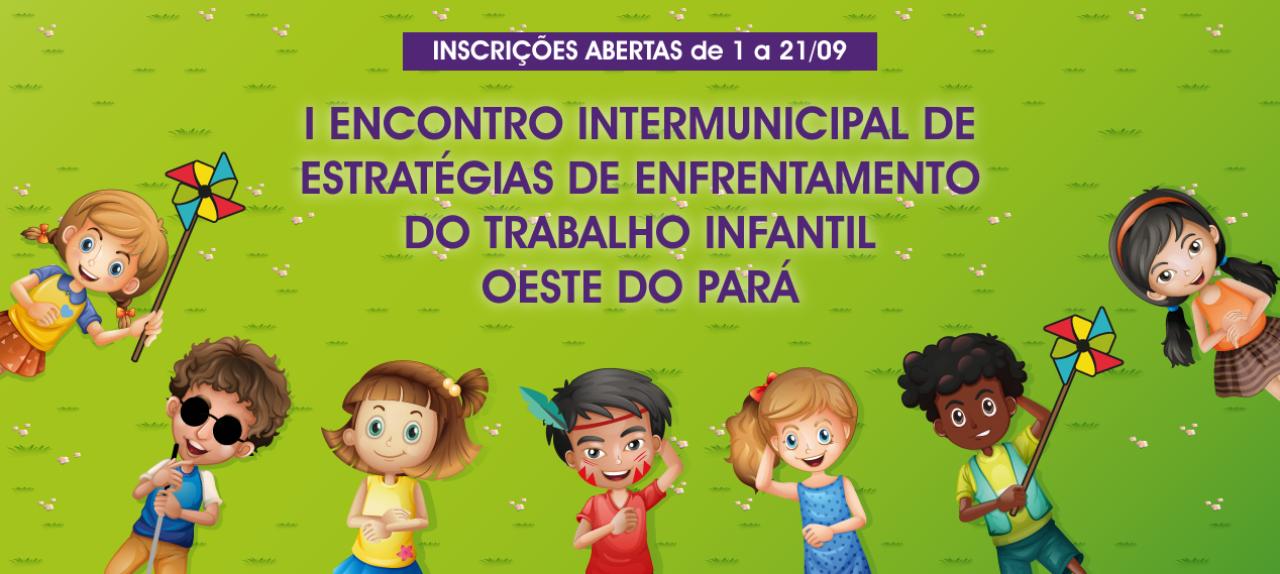 I ENCONTRO INTERMUNICIPAL DE ESTRATÉGIAS DE ENFRENTAMENTO DO TRABALHO INFANTIL – Oeste do Pará