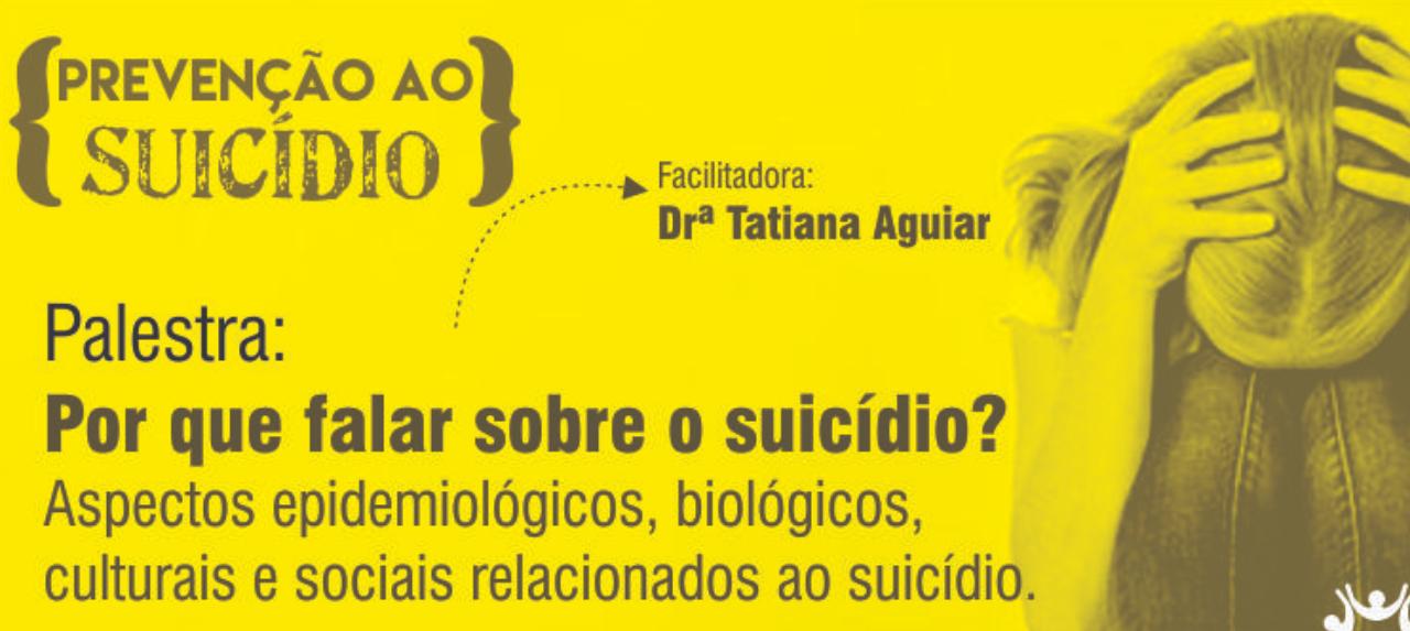 Palestra:   Por que falar sobre o suicídio? Aspectos epidemiológicos, biológicos, culturais e sociais relacionados ao suicídio.