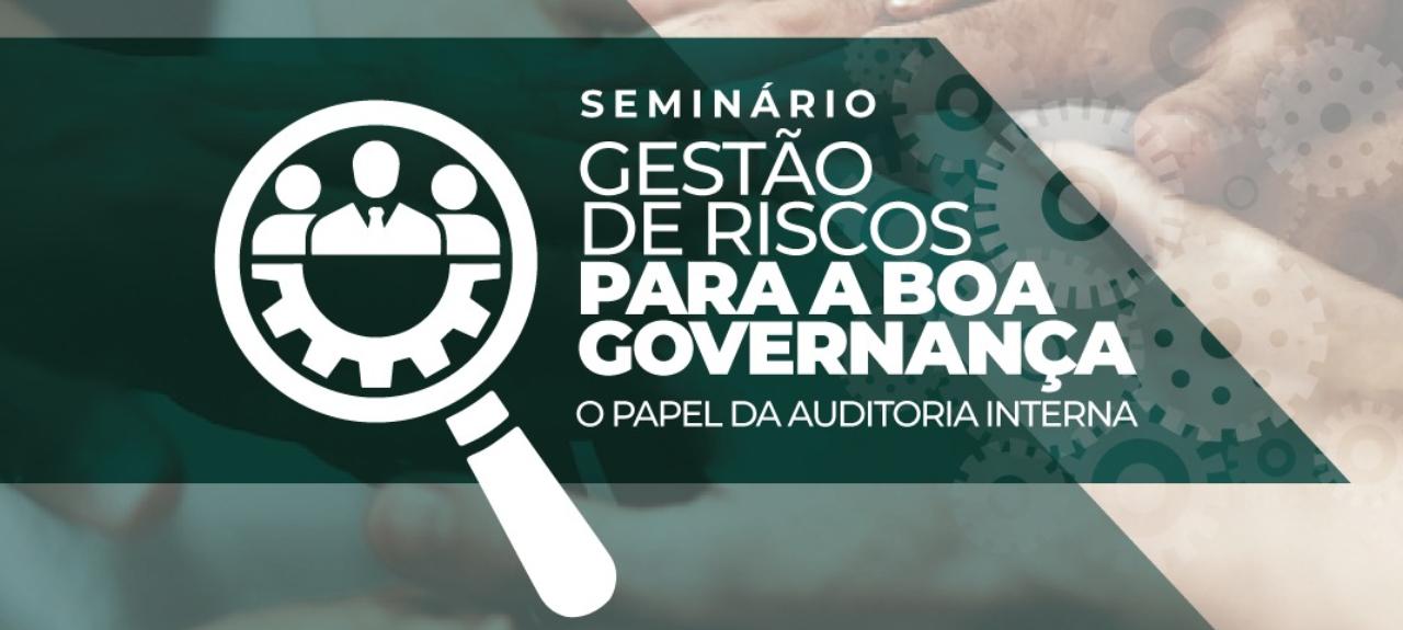 Seminário Gestão de Riscos Para a Boa Governança - O Papel da Auditoria Interna