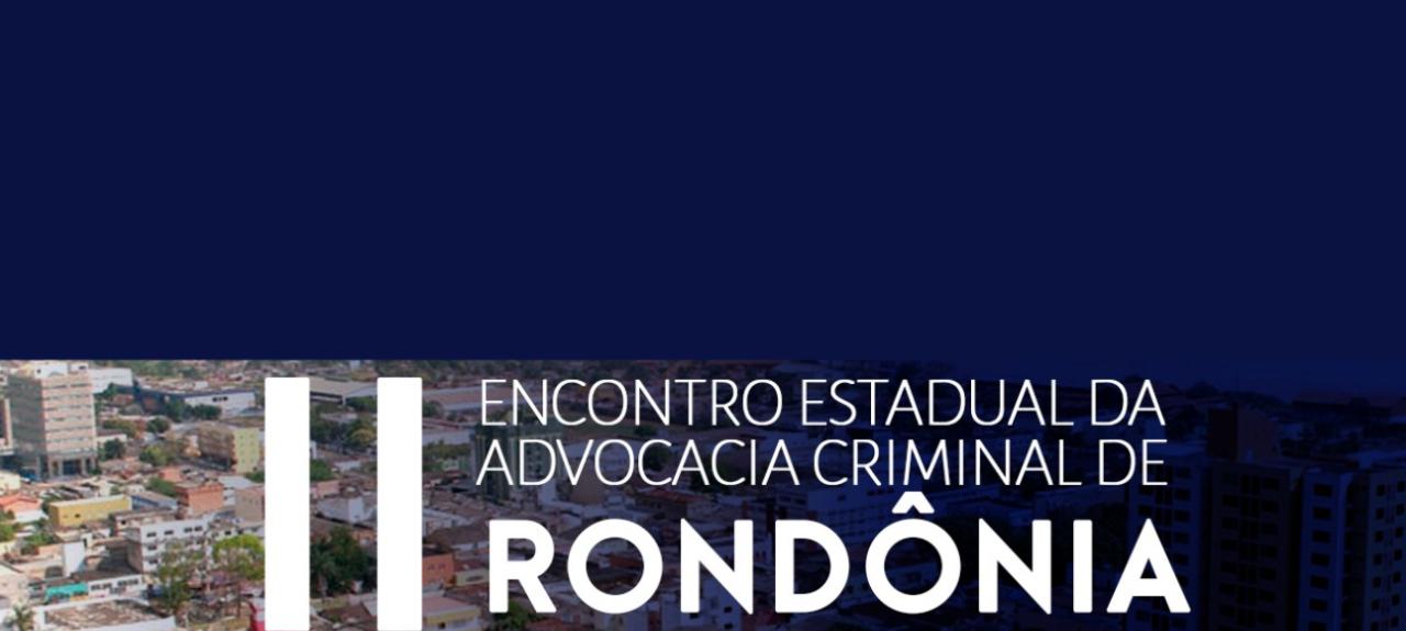 II ENCONTRO ESTADUAL DA ADVOCACIA CRIMINAL DE RONDÔNIA
