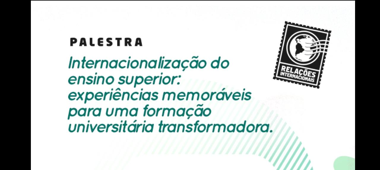 Palestra: Internacionalização do Ensino Superior: Experiências Memoráveis para uma Formação Universitária Transformadora